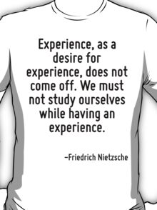Experience, as a desire for experience, does not come off. We must not study ourselves while having an experience. T-Shirt