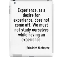 Experience, as a desire for experience, does not come off. We must not study ourselves while having an experience. iPad Case/Skin