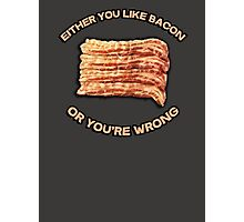 Either you like bacon, or you're wrong Photographic Print