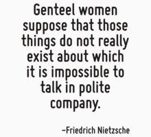 Genteel women suppose that those things do not really exist about which it is impossible to talk in polite company. by Quotr