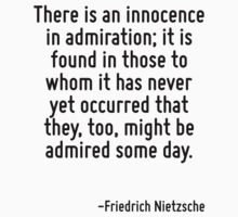 There is an innocence in admiration; it is found in those to whom it has never yet occurred that they, too, might be admired some day. by Quotr