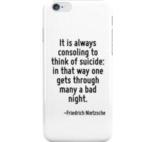 It is always consoling to think of suicide: in that way one gets through many a bad night. iPhone Case/Skin