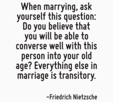 When marrying, ask yourself this question: Do you believe that you will be able to converse well with this person into your old age? Everything else in marriage is transitory. by Quotr