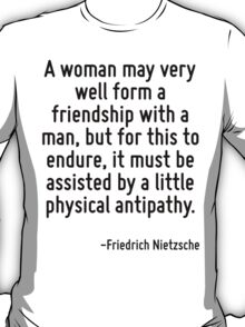 A woman may very well form a friendship with a man, but for this to endure, it must be assisted by a little physical antipathy. T-Shirt