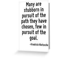 Many are stubborn in pursuit of the path they have chosen, few in pursuit of the goal. Greeting Card