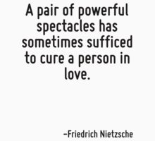 A pair of powerful spectacles has sometimes sufficed to cure a person in love. by Quotr