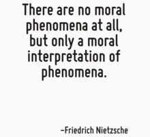 There are no moral phenomena at all, but only a moral interpretation of phenomena. by Quotr