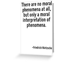 There are no moral phenomena at all, but only a moral interpretation of phenomena. Greeting Card