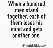 When a hundred men stand together, each of them loses his mind and gets another one. by Quotr