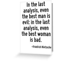 In the last analysis, even the best man is evil: in the last analysis, even the best woman is bad. Greeting Card