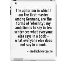 The aphorism in which I am the first master among Germans, are the forms of 'eternity'; my ambition is to say in ten sentences what everyone else says in a book - what everyone else does not say in a iPad Case/Skin
