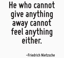 He who cannot give anything away cannot feel anything either. by Quotr