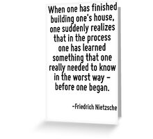 When one has finished building one's house, one suddenly realizes that in the process one has learned something that one really needed to know in the worst way - before one began. Greeting Card