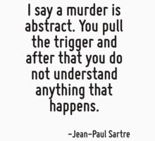 I say a murder is abstract. You pull the trigger and after that you do not understand anything that happens. by Quotr
