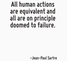 All human actions are equivalent and all are on principle doomed to failure. by Quotr