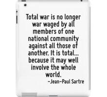 Total war is no longer war waged by all members of one national community against all those of another. It is total... because it may well involve the whole world. iPad Case/Skin