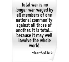 Total war is no longer war waged by all members of one national community against all those of another. It is total... because it may well involve the whole world. Poster