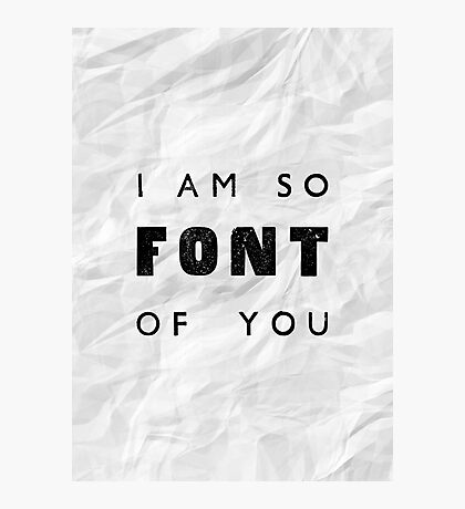 I am so FONT of you. Photographic Print