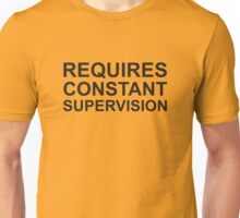 Requires Constant Supervision Unisex T-Shirt