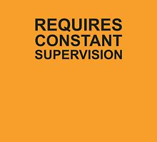 Requires Constant Supervision Unisex T-Shirt