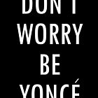 Don't Worry Be Yonce by elisadenisse