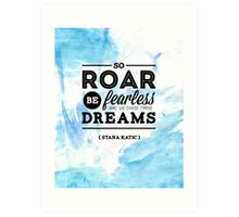 """""""So roar, be fearless, and go chase those dreams."""" - Stana Katic Art Print"""
