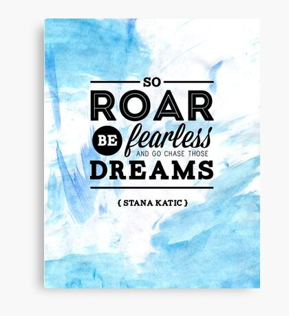 """So roar, be fearless, and go chase those dreams."" - Stana Katic Canvas Print"
