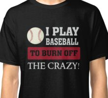 I play Baseball to burn off the crazy - Funny T Shirt Classic T-Shirt