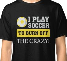 I play soccer to burn off the crazy - Funny T Shirt Classic T-Shirt