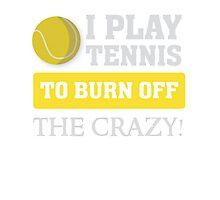 I play tennis to burn off the crazy - T Shirt Photographic Print