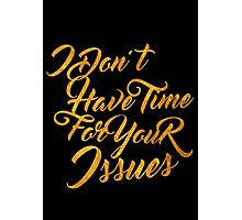 I Don't Have Time for Your Issues Photographic Print