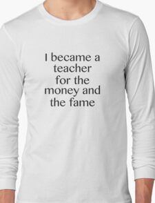 I Became A Teacher For The Money And The Fame Long Sleeve T-Shirt