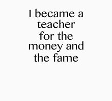 I Became A Teacher For The Money And The Fame Unisex T-Shirt