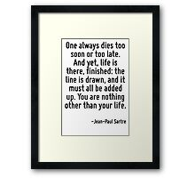 One always dies too soon or too late. And yet, life is there, finished: the line is drawn, and it must all be added up. You are nothing other than your life. Framed Print