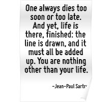 One always dies too soon or too late. And yet, life is there, finished: the line is drawn, and it must all be added up. You are nothing other than your life. Poster