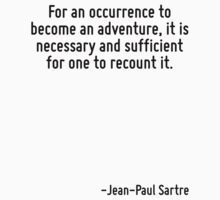 For an occurrence to become an adventure, it is necessary and sufficient for one to recount it. by Quotr