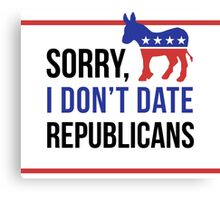 Sorry, I Don't Date Republicans Canvas Print