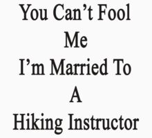 You Can't Fool Me I'm Married To A Hiking Instructor  by supernova23