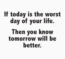 If Today Is The Worst Day Of Your Life by DesignFactoryD