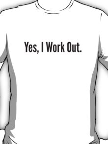 Yes, I Work Out. T-Shirt