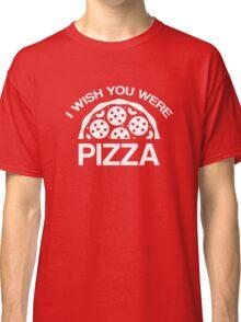 I Wish You Were Pizza Classic T-Shirt