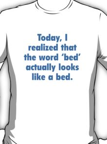 Today, I Realized That The Word Bed Actually Looks Like A Bed. T-Shirt