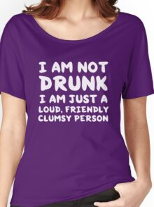 I am not drunk. I am just a loud friendly clumsy person Women's Relaxed Fit T-Shirt