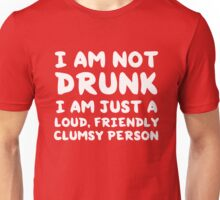 I am not drunk. I am just a loud friendly clumsy person Unisex T-Shirt