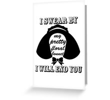 I Swear By My Pretty Floral Bonnet I Will End You Greeting Card
