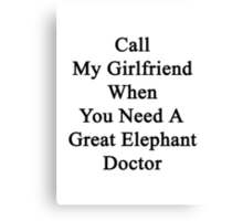 Call My Girlfriend When You Need A Great Elephant Doctor  Canvas Print