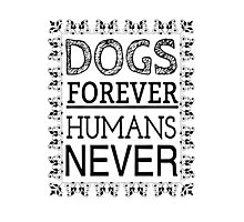 DOGS FOREVER HUMANS NEVER Photographic Print