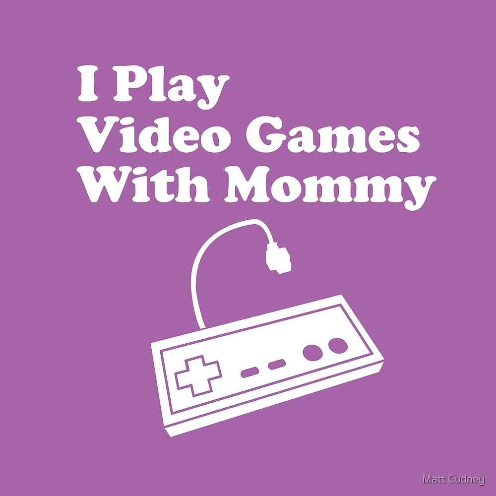 I Play Video Games With Mommy by cudatron