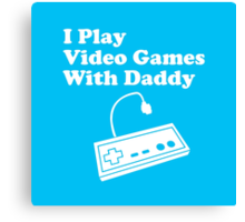 I Play Video Games With Daddy Canvas Print