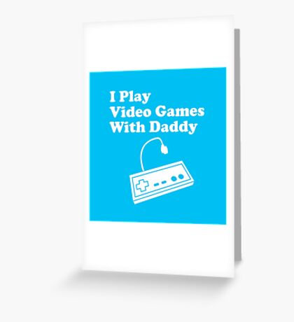 I Play Video Games With Daddy Greeting Card